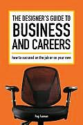 Designers Guide to Business & Careers How to Succeed on the Job or on Your Own