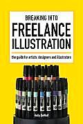 Breaking Into Freelance Illustration: The Guide for Artists, Designers and Illustrators