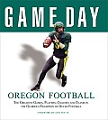 Oregon Football: The Greatest Games, Players, Coaches and Teams in the Glorious Tradition of Ducks Football (Game Day)