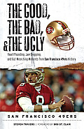 The Good, the Bad, and the Ugly San Francisco 49ers: Heart-Pounding, Jaw-Dropping, and Gut-Wrenching Moments from San Franciso 49ers History Cover