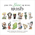 For the Love of Being Irish: An A-To-Z Guide to Bono, Colleens, Guinness, Saints & Scholars