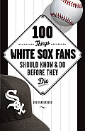 100 Things White Sox Fans Should Know & Do Before They Die (100 Things... Fans Should Know & Do Before They Die)