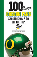 100 Things Oregon Fans Should Know & Do Before They Die (100 Things... Fans Should Know & Do Before They Die)