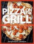 Pizza on the Grill 100 Feisty Fire Roasted Recipes for Pizza & More