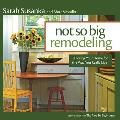 Not So Big Remodeling: Tailoring Your Home for the Way You Really Live Cover
