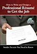 How to Write & Design a Professional Resume to Get the Job: Insider Secrets You Need to Know [With CDROM]