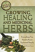 The Complete Guide to Growing Healing and Medicinal Herbs: Everything You Need to Know Explained Simply (Back-To-Basics)