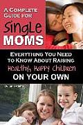 A Complete Guide for Single Moms: Everything You Need to Know about Raising Healthy, Happy Children on Your Own (Back-To-Basics)