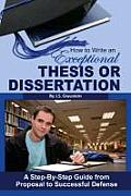 How to Write an Exceptional Thesis or Dissertation: A Step-By-Step Guide from Proposal to Successful Defense