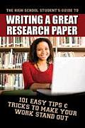 The high school student's guide to writing a great research paper; 101 easy tips & tricks to make your work stand out