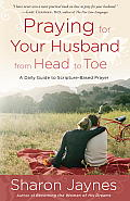 Praying for Your Husband from Head to Toe A Daily Guide to Scripture Based Prayer