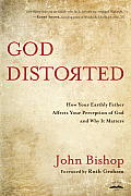 God Distorted: How Your Earthly Father Affects Your Perception of God and Why It Matters