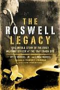 Roswell Legacy The Untold Story of the First Military Officer at the 1947 Crash Site
