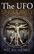 The UFO Singularity: Why Are Past Unexplained Phenomena Changing Our Future? Where Will Transcending the Bounds of Current Thinking Lead? H Cover