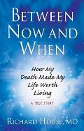 Between Now and When: How My Death Made My Life Worth Living: A True Story