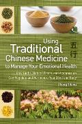 Using Traditional Chinese Medicine to Manage Your Emotional Health: How Herbs, Natural Foods, and Acupressure Can Regulate and Harmonize Your Mind and