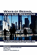 Ways of Seeing, Ways of Speaking : the Integration of Rhetoric and Vision in Constructing the Real (07 Edition)