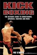 Kick Boxing: The Ultimate Guide to Conditioning, Sparring, Fighting and More