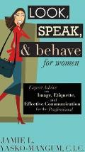 Look Speak & Behave for Women Expert Advice on Image Etiquette & Effective Communication for the Professional