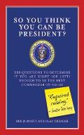 So You Think You Can Be President?: 200 Questions to Determine If You Are Right (or Left) Enough to Be the Next Commander-In-Chief