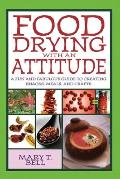 Food Drying with an Attitude A Fun & Fabulous Guide to Creating Snacks Meals & Crafts