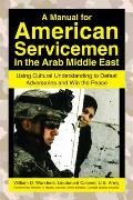 A Manual for American Servicemen in the Arab Middle East: Using Cultural Understanding to Defeat Adversaries and Win the Peace