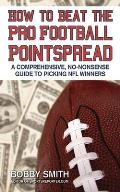 How to Beat the Pro Football Pointspread: A Comprehensive, No-Nonsense Guide to Picking NFL Winners
