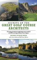 Secrets of the Great Golf Course Architects The Creation of the WORLDS GREATEST GOLF COURSES in the Words & Images of Historys Master Designers