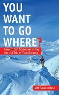 You Want to Go Where An Insiders Guide to the Dangerous World of Adventures & Expeditions