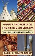 Crafts and Skills of the Native Americans: Tipis, Canoes, Jewelry, Moccasins, and More