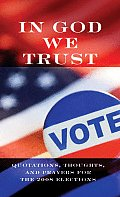 In God We Trust: Quotations, Thoughts, and Prayers for the 2008 Elections