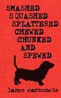 Smashed Squashed Splattered Chewed Chunked & Spewed
