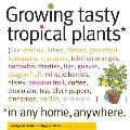 Growing Tasty Tropical Plants: *In Any Home, Anywhere. (Like Lemons, Limes, Citrons, Grapefruit, Kumquats, Sunquats, Tahitian Oranges, Barbados Cherr