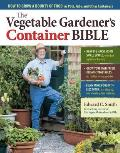 The Vegetable Gardener's Container Bible: How to Grow a Bounty of Food in Pots, Tubs, and Other Containers