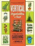 Vertical Vegetables and Fruit: Creative Gardening Techniques for Growing Up in Small Spaces Cover