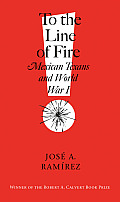 To the Line of Fire!: Mexican Texans and World War I (C. A. Brannen)
