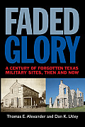Faded Glory: A Century of Forgotten Texas Military Sites, Then and Now (Tarleton State University Southwestern Studies in the Humani)