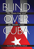 Blind Over Cuba The Photo Gap & the Missile Crisis