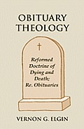Obituary Theology: Reformed Doctrine of Dying and Death; Re. Obituaries