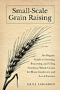 Small-Scale Grain Raising: An Organic Guide to Growing, Processing, and Using Nutritious Whole Grains for Home Gardeners and Local Farmers Cover