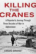 Killing the Cranes A Reporters Journey Through Three Decades of War in Afghanistan