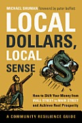 Local Dollars Local Sense How to Shift Your Money from Wall Street to Main Street & Achieve Real Prosperity