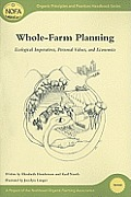 Whole-Farm Planning: Ecological Imperatives, Personal Values, and Economics (Organic Principles and Practices Handbook)