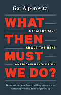 What Then Must We Do Straight Talk About the Next American Revolution