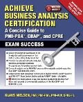 Achieve Business Analysis Certification: The Complete Guide to PMI-PBA, CBAP and CPRE Exam Success