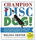 Champion Disc Dog!: The Ultimate Guide to Getting Your Dog Airborne in 18 Days [With DVD]