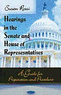 Hearings in the Senate and House of Representatives: a Guide for Preparation and Procedure