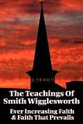 The Teachings of Smith Wigglesworth: Ever Increasing Faith and Faith That Prevails