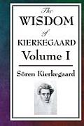 The Wisdom of Kierkegaard Vol. I: Fear and Trembling, Purity of Heart Is to Will One Thing, Sickness Unto Death