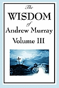The Wisdom of Andrew Murray Vol. III: Absolute Surrender, the Master's Indwelling, and the Prayer Life.